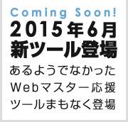 Coming Soon! 2015年6月新ツール登場 あるようでなかったWebマスター応援ツールまもなく登場